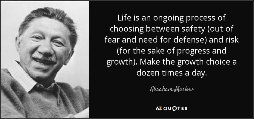 Life is an ongoing process of choosing between safety (out of fear and need for defense) and risk (for the sake of progress and growth). Make the growth choice a dozen times a day. - Abraham Maslow