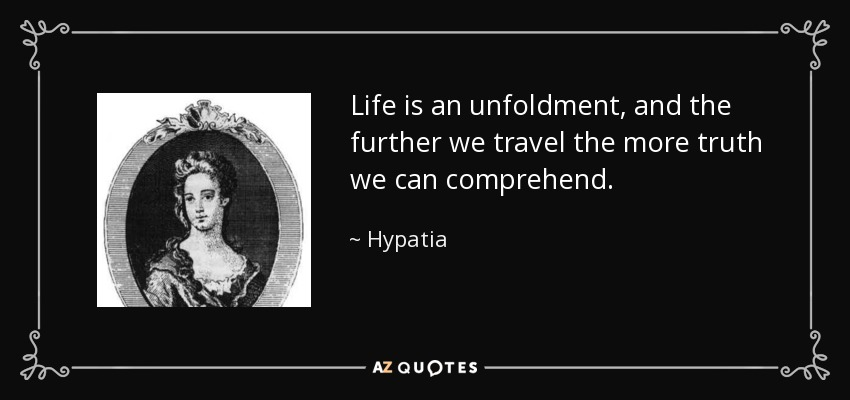Life is an unfoldment, and the further we travel the more truth we can comprehend. - Hypatia