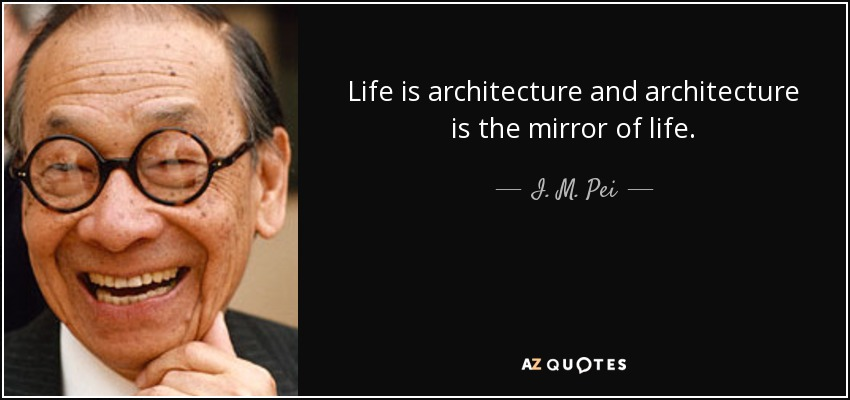 Life is architecture and architecture is the mirror of life. - I. M. Pei