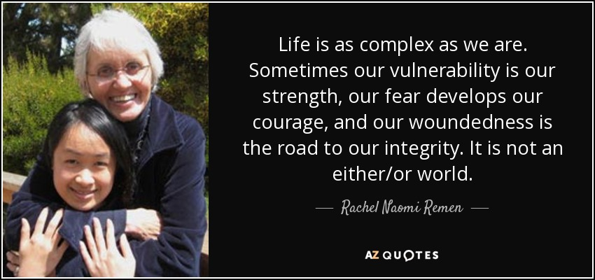 Life is as complex as we are. Sometimes our vulnerability is our strength, our fear develops our courage, and our woundedness is the road to our integrity. It is not an either/or world. - Rachel Naomi Remen