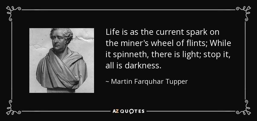 Life is as the current spark on the miner's wheel of flints; While it spinneth, there is light; stop it, all is darkness. - Martin Farquhar Tupper