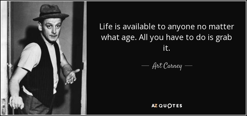 Life is available to anyone no matter what age. All you have to do is grab it. - Art Carney