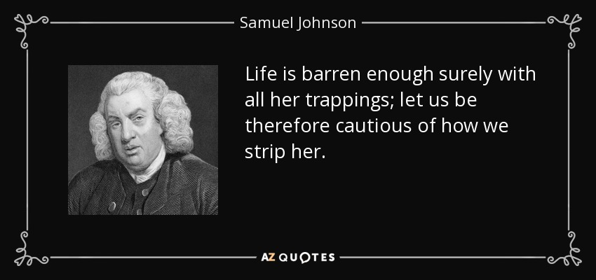 Life is barren enough surely with all her trappings; let us be therefore cautious of how we strip her. - Samuel Johnson