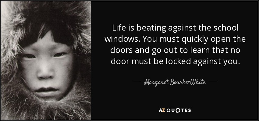 Life is beating against the school windows. You must quickly open the doors and go out to learn that no door must be locked against you. - Margaret Bourke-White