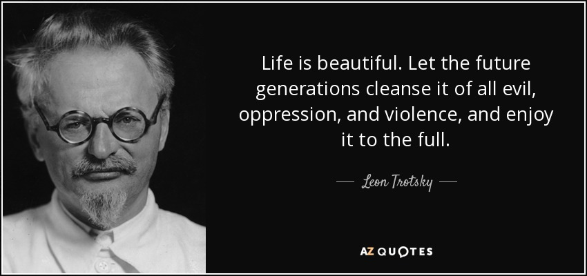 Life is beautiful. Let the future generations cleanse it of all evil, oppression, and violence, and enjoy it to the full. - Leon Trotsky