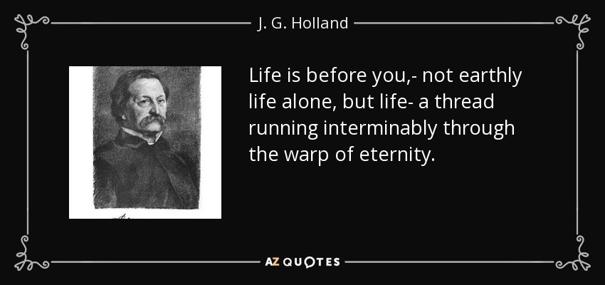 Life is before you,- not earthly life alone, but life- a thread running interminably through the warp of eternity. - J. G. Holland