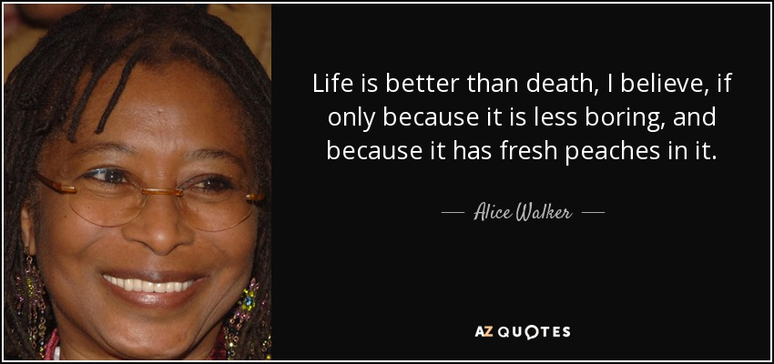 Life is better than death, I believe, if only because it is less boring, and because it has fresh peaches in it. - Alice Walker