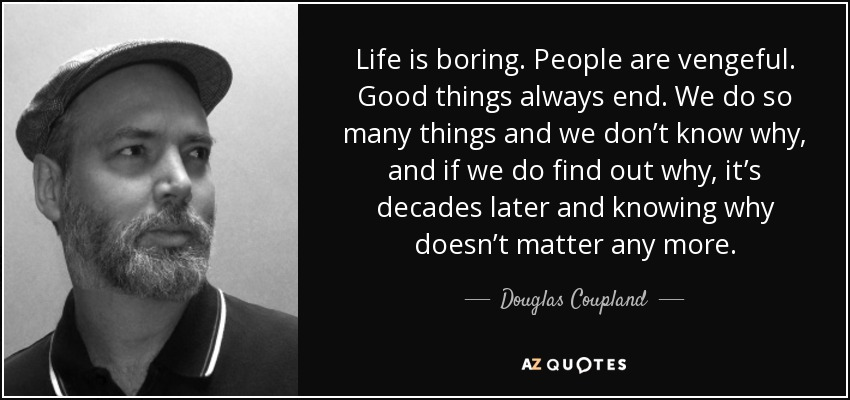 Life is boring. People are vengeful. Good things always end. We do so many things and we don't know why, and if we do find out why, it's decades later and knowing why doesn't matter any more. - Douglas Coupland