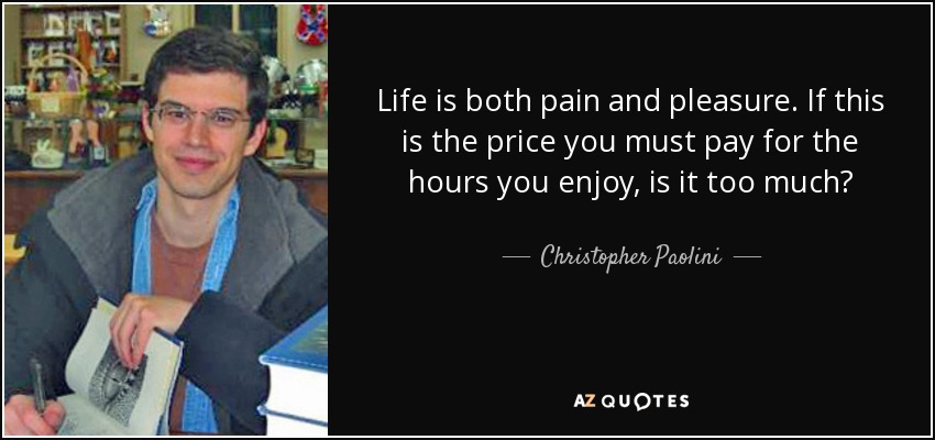 Life is both pain and pleasure. If this is the price you must pay for the hours you enjoy, is it too much? - Christopher Paolini