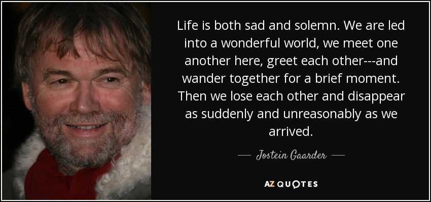 Life is both sad and solemn. We are led into a wonderful world, we meet one another here, greet each other---and wander together for a brief moment. Then we lose each other and disappear as suddenly and unreasonably as we arrived. - Jostein Gaarder
