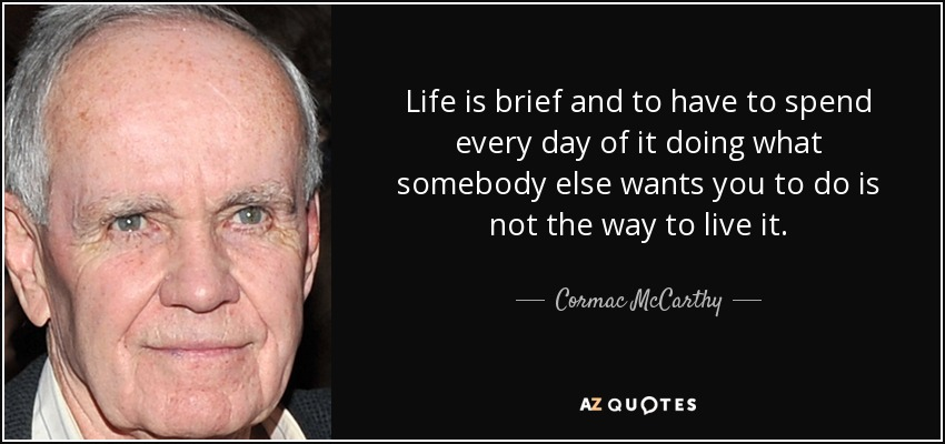 Life is brief and to have to spend every day of it doing what somebody else wants you to do is not the way to live it. - Cormac McCarthy
