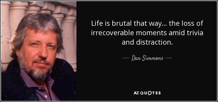 Life is brutal that way ... the loss of irrecoverable moments amid trivia and distraction. - Dan Simmons
