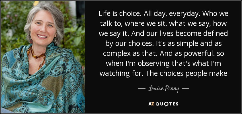 Life is choice. All day, everyday. Who we talk to, where we sit, what we say, how we say it. And our lives become defined by our choices. It's as simple and as complex as that. And as powerful. so when I'm observing that's what I'm watching for. The choices people make - Louise Penny