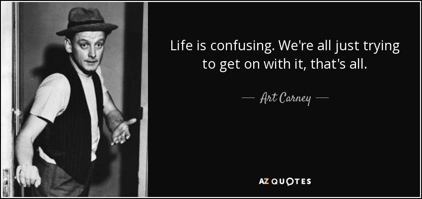 Life is confusing. We're all just trying to get on with it, that's all. - Art Carney