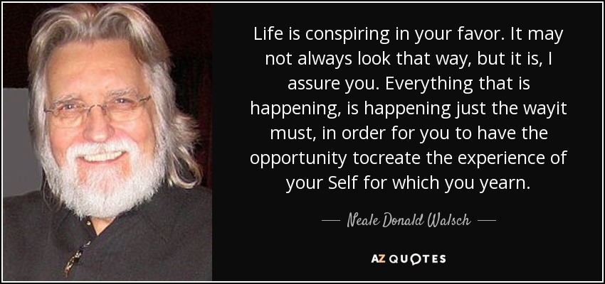 Life is conspiring in your favor. It may not always look that way, but it is, I assure you. Everything that is happening, is happening just the wayit must, in order for you to have the opportunity tocreate the experience of your Self for which you yearn. - Neale Donald Walsch
