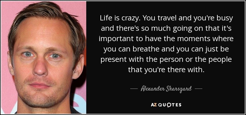 Life is crazy. You travel and you're busy and there's so much going on that it's important to have the moments where you can breathe and you can just be present with the person or the people that you're there with. - Alexander Skarsgard
