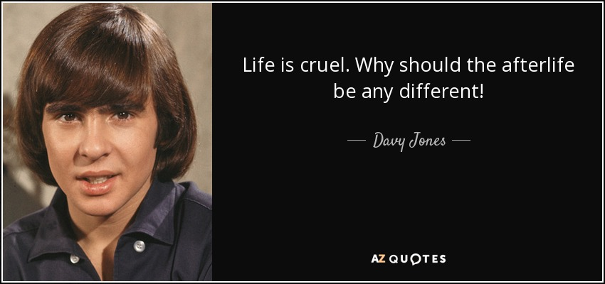 Davy Jones Quote: Life Is Cruel. Why Should The Afterlife