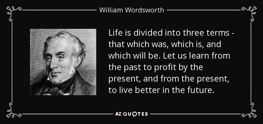 Life is divided into three terms - that which was, which is, and which will be. Let us learn from the past to profit by the present, and from the present, to live better in the future. - William Wordsworth