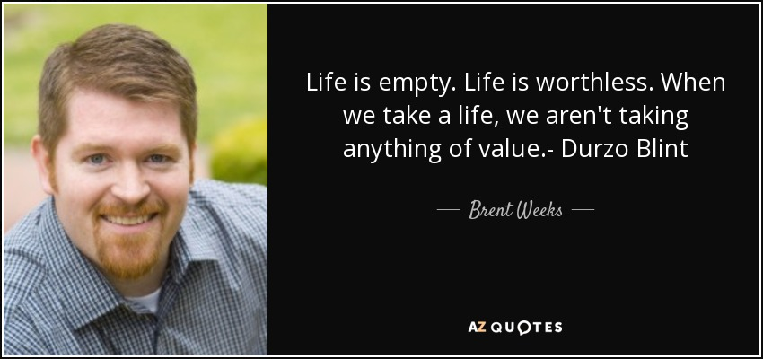 Life is empty. Life is worthless. When we take a life, we aren't taking anything of value.- Durzo Blint - Brent Weeks