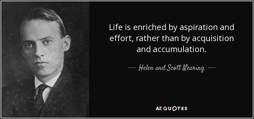 Life is enriched by aspiration and effort, rather than by acquisition and accumulation. - Helen and Scott Nearing