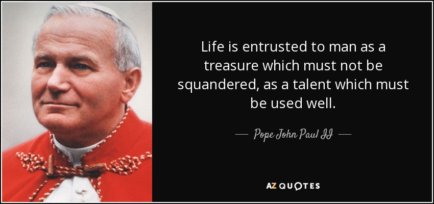 Life is entrusted to man as a treasure which must not be squandered, as a talent which must be used well. - Pope John Paul II