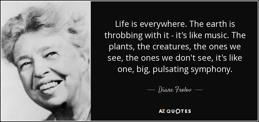 Life is everywhere. The earth is throbbing with it - it's like music. The plants, the creatures, the ones we see, the ones we don't see, it's like one, big, pulsating symphony. - Diane Frolov