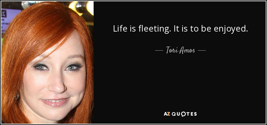 Life is fleeting. It is to be enjoyed. - Tori Amos