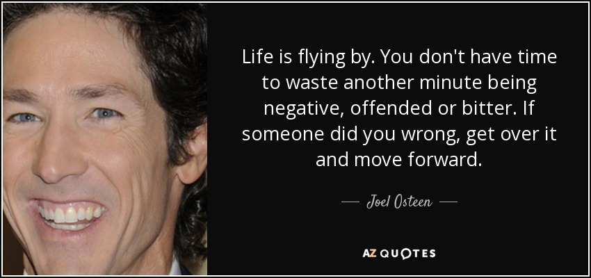 Life is flying by. You don't have time to waste another minute being negative, offended or bitter. If someone did you wrong, get over it and move forward. - Joel Osteen