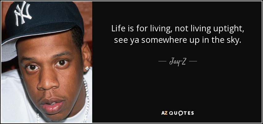 Life is for living, not living uptight, see ya somewhere up in the sky. - Jay-Z