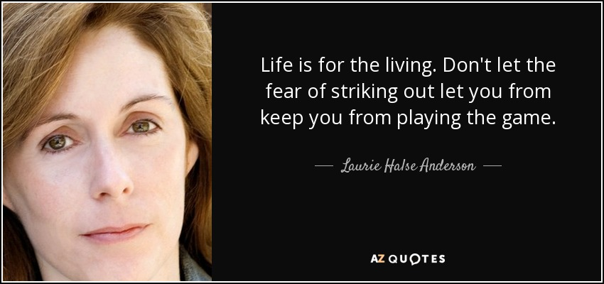 Life is for the living. Don't let the fear of striking out let you from keep you from playing the game. - Laurie Halse Anderson