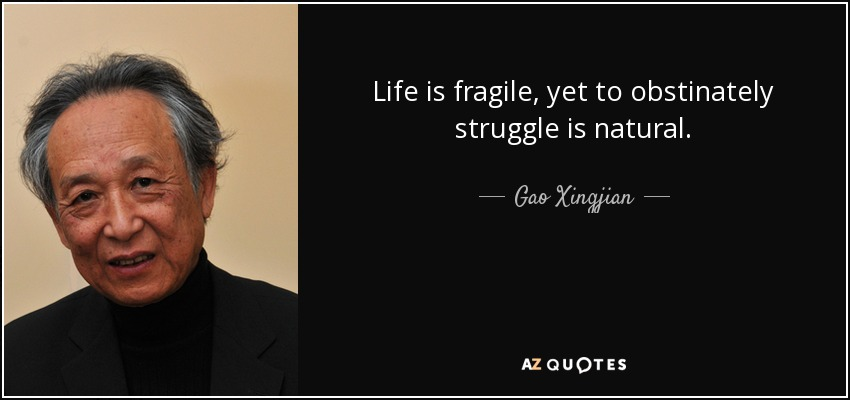 Life is fragile, yet to obstinately struggle is natural. - Gao Xingjian
