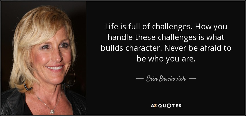 Life is full of challenges. How you handle these challenges is what builds character. Never be afraid to be who you are. - Erin Brockovich