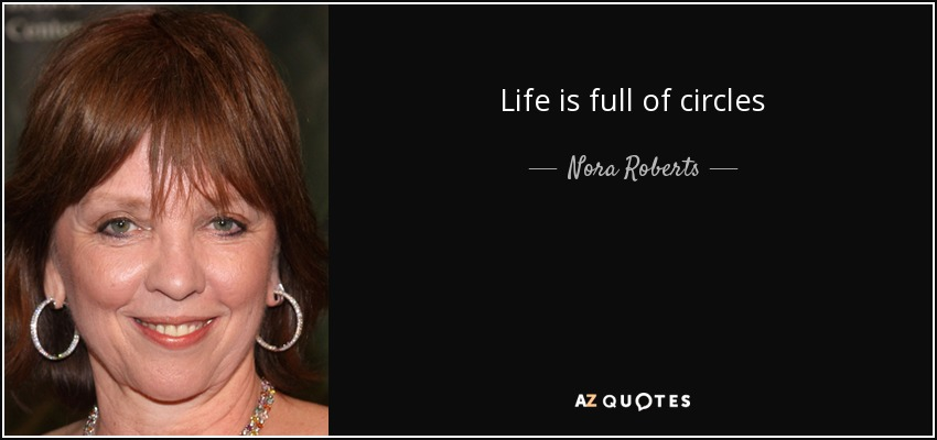 Life is full of circles - Nora Roberts