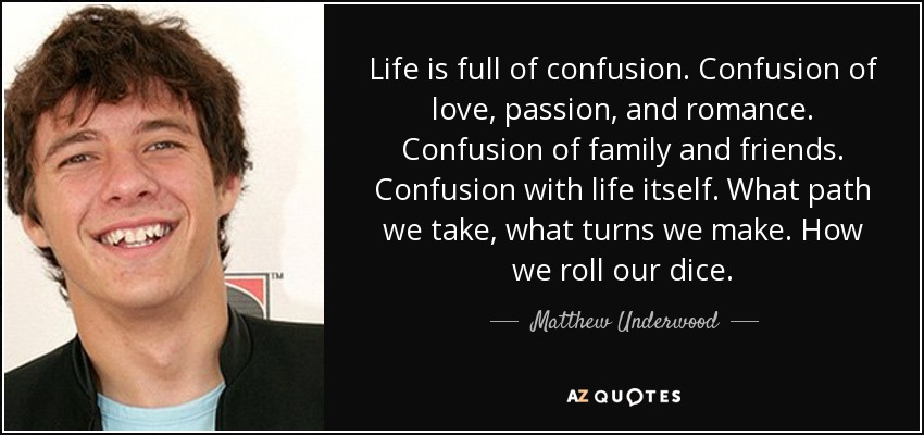 Life is full of confusion. Confusion of love, passion, and romance. Confusion of family and friends. Confusion with life itself. What path we take, what turns we make. How we roll our dice. - Matthew Underwood