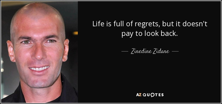 Life is full of regrets, but it doesn't pay to look back. - Zinedine Zidane