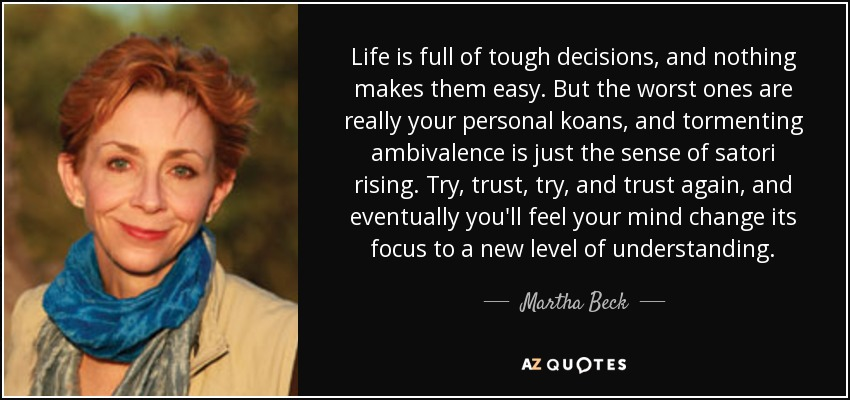Life is full of tough decisions, and nothing makes them easy. But the worst ones are really your personal koans, and tormenting ambivalence is just the sense of satori rising. Try, trust, try, and trust again, and eventually you'll feel your mind change its focus to a new level of understanding. - Martha Beck