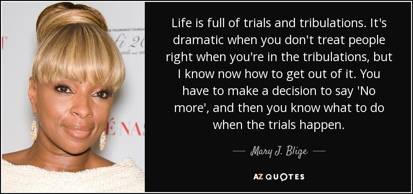 Mary J Blige Quote Life Is Full Of Trials And Tribulations It 39 S Dramatic When