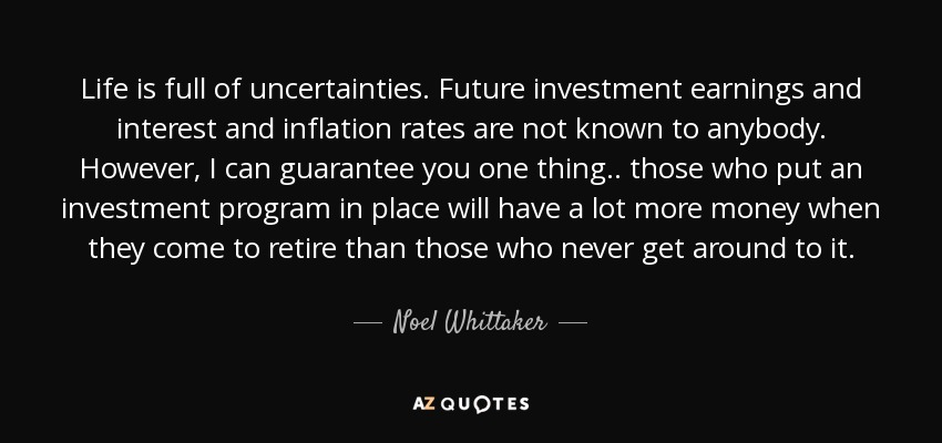 Life is full of uncertainties. Future investment earnings and interest and inflation rates are not known to anybody. However, I can guarantee you one thing.. those who put an investment program in place will have a lot more money when they come to retire than those who never get around to it. - Noel Whittaker