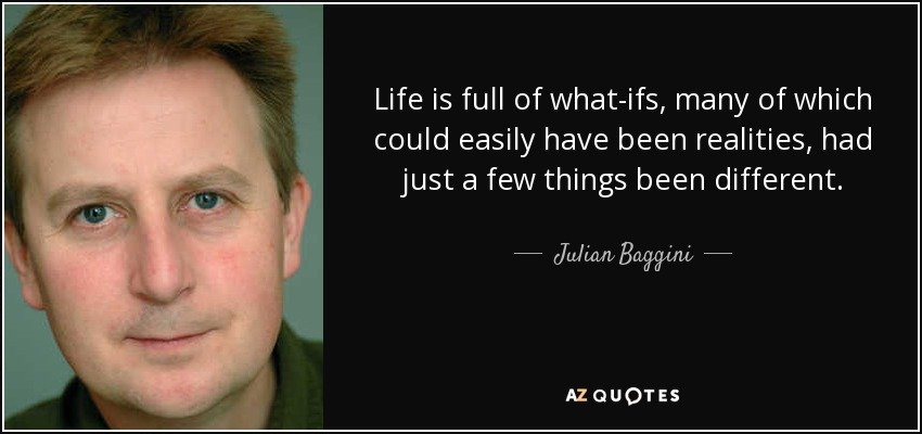 Life is full of what-ifs, many of which could easily have been realities, had just a few things been different. - Julian Baggini