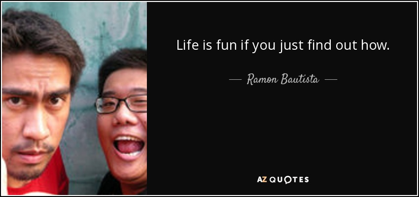Life is fun if you just find out how. - Ramon Bautista