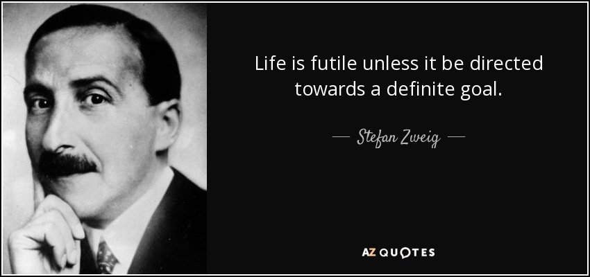 Life is futile unless it be directed towards a definite goal. - Stefan Zweig