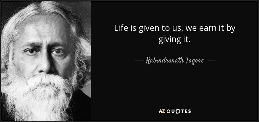 Life is given to us, we earn it by giving it. - Rabindranath Tagore