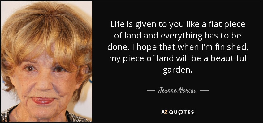 Life is given to you like a flat piece of land and everything has to be done. I hope that when I'm finished, my piece of land will be a beautiful garden. - Jeanne Moreau