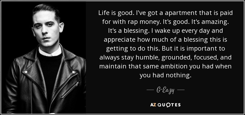 G Eazy Quote Life Is Good I Ve Got A Apartment That Is Paid