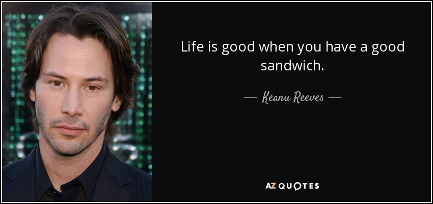 Life is good when you have a good sandwich. - Keanu Reeves
