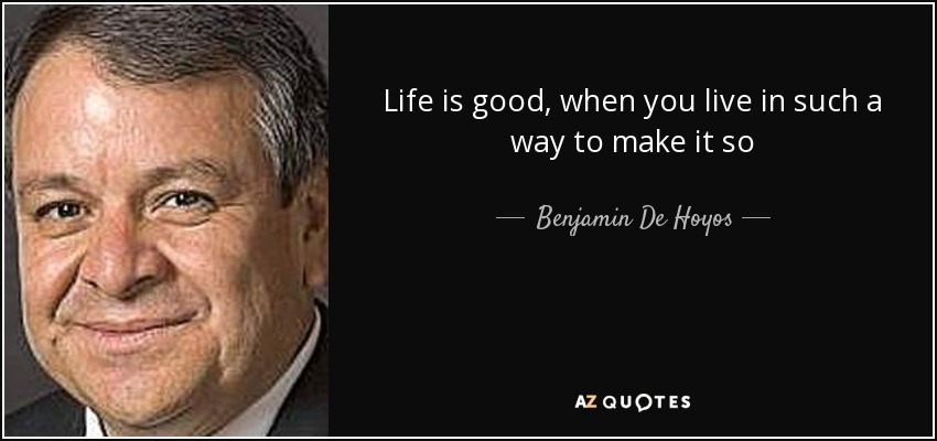 Life is good, when you live in such a way to make it so - Benjamin De Hoyos
