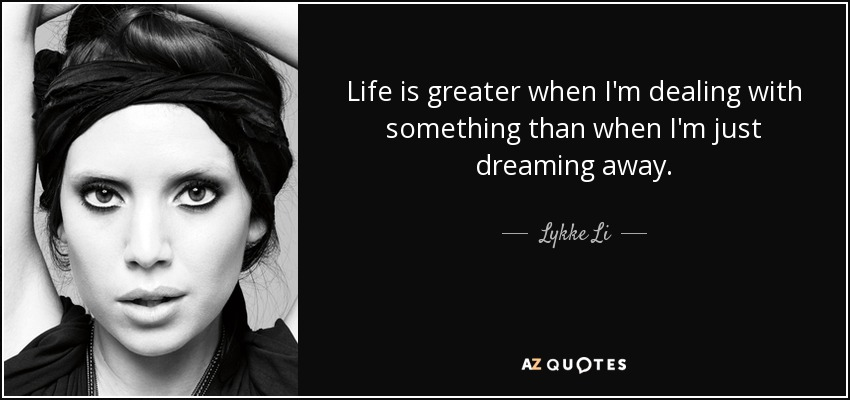 Life is greater when I'm dealing with something than when I'm just dreaming away. - Lykke Li
