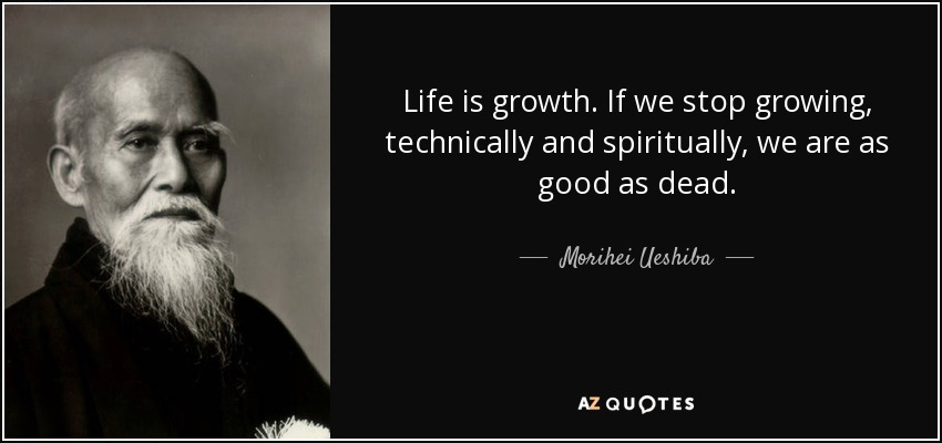 Life is growth. If we stop growing, technically and spiritually, we are as good as dead. - Morihei Ueshiba