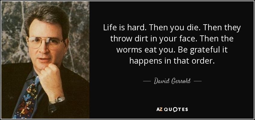 Life is hard. Then you die. Then they throw dirt in your face. Then the worms eat you. Be grateful it happens in that order. - David Gerrold