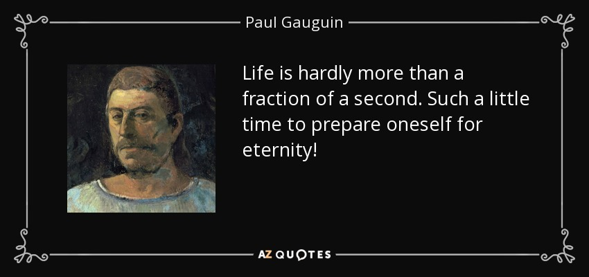 Life is hardly more than a fraction of a second. Such a little time to prepare oneself for eternity! - Paul Gauguin